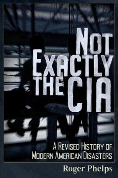 Not Exactly the CIA - Roger Phelps
