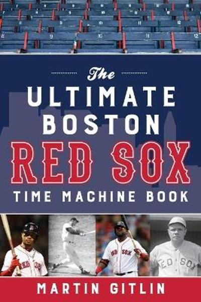 The Ultimate Boston Red Sox Time Machine Book - Martin Gitlin