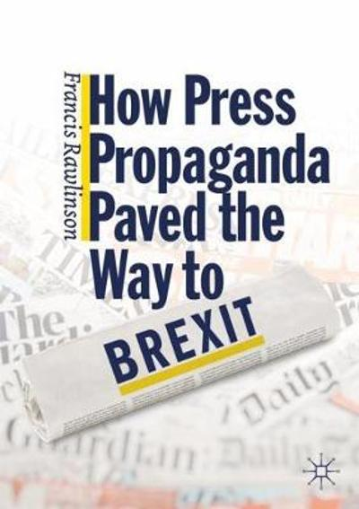 How Press Propaganda Paved the Way to Brexit - Francis Rawlinson
