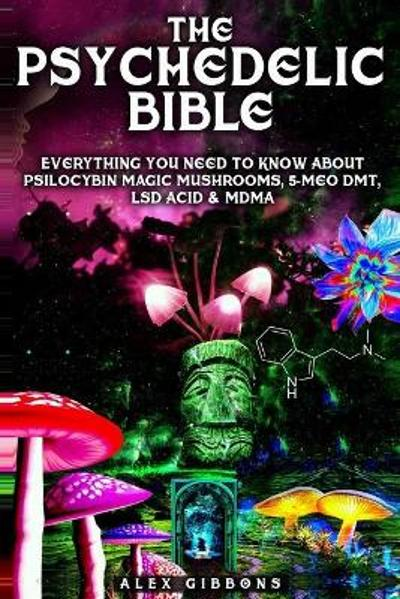 The Psychedelic Bible - Everything You Need To Know About Psilocybin Magic Mushrooms, 5-Meo DMT, LSD/Acid & MDMA - Alex Gibbons