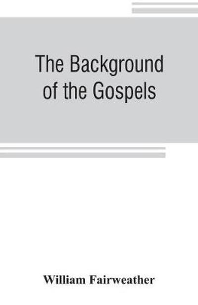 The background of the Gospels; or, Judaism in the period between the Old and New Testaments - William Fairweather