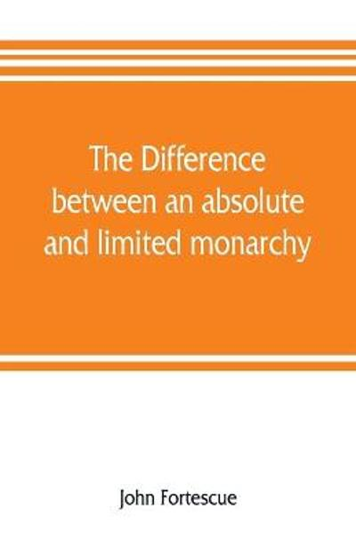 The difference between an absolute and limited monarchy; as it more particularly regards the English constitution - John Fortescue
