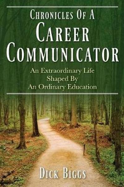Chronicles Of A Career Communicator - Dick Biggs