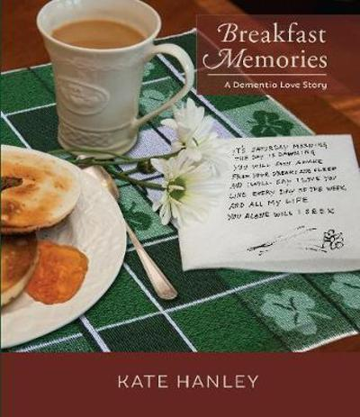 Breakfast Memories: A Dementia Love Story - Kate Hanley
