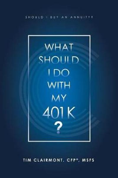 What Should I Do with My 401K? - Tim Clairmont Cfp(r) Msfs