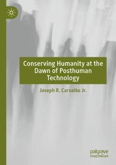 Conserving Humanity at the Dawn of Posthuman Technology - Joseph R. Carvalko Jr.