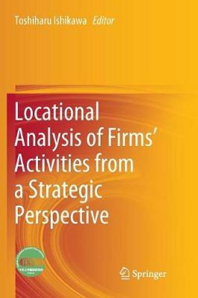 Locational Analysis of Firms' Activities from a Strategic Perspective - Toshiharu Ishikawa