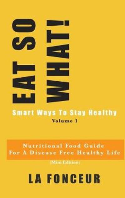 EAT SO WHAT! Smart Ways To Stay Healthy Volume 1 - La Fonceur