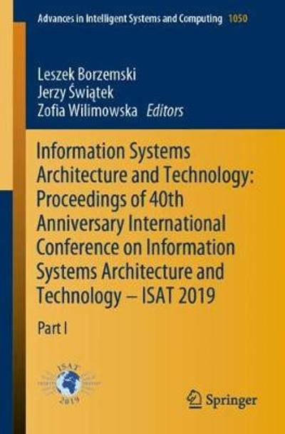 Information Systems Architecture and Technology: Proceedings of 40th Anniversary International Conference on Information Systems Architecture and Technology - ISAT 2019 - Leszek Borzemski