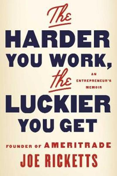 The Harder You Work, the Luckier You Get - Joe Ricketts