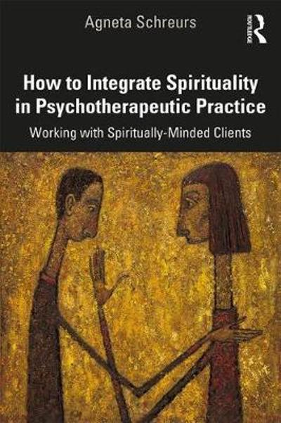How to Integrate Spirituality in Psychotherapeutic Practice - Agneta Schreurs