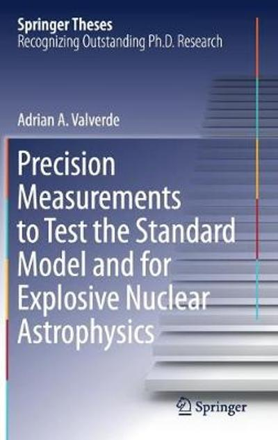 Precision Measurements to Test the Standard Model and for Explosive Nuclear Astrophysics - Adrian A. Valverde