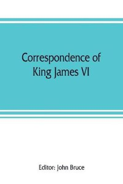 Correspondence of King James VI. of Scotland with Sir Robert Cecil and others in England, during the reign of Queen Elizabeth; with an appendix containing papers illustrative of transactions between King James and Robert Earl of Essex. Principally pub. fo - John Bruce