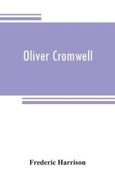 Oliver Cromwell - Frederic Harrison