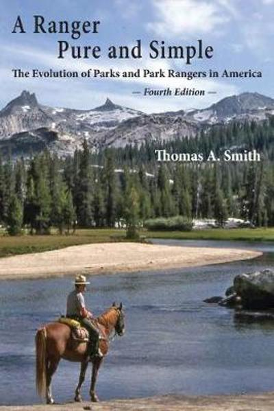 A Ranger Pure and Simple. The Evolution of Parks and Park Rangers in America - Thomas a Smith