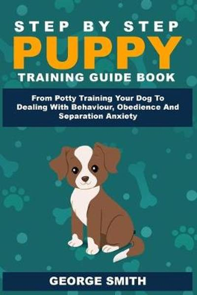 Step By Step Puppy Training Guide Book - From Potty Training Your Dog To Dealing With Behavior, Obedience And Separation Anxiety - George Smith