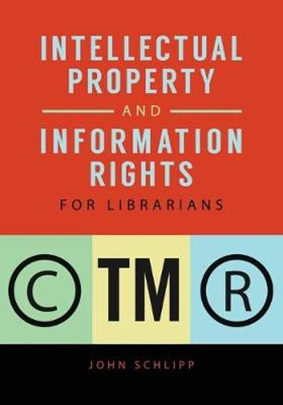 Intellectual Property and Information Rights for Librarians - John Schlipp