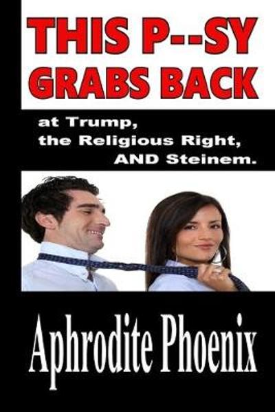 This P--Sy Grabs Back at Trump, the Religious Right and Steinem - Aphrodite Phoenix