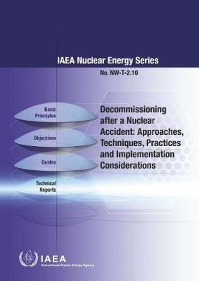 Decommissioning after a Nuclear Accident: Approaches, Techniques, Practices and Implementation Considerations - International Atomic Energy Agency