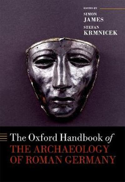 The Oxford Handbook of the Archaeology of Roman Germany - Simon James