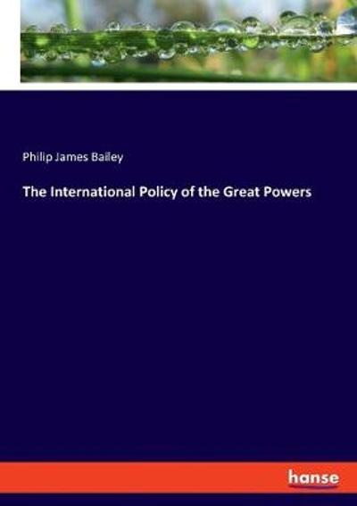 The International Policy of the Great Powers - Philip James Bailey