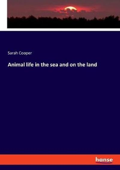 Animal life in the sea and on the land - Sarah Cooper