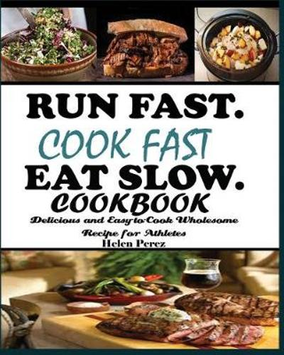 Run Fast. Cook Fast. Eat Slow Cookbook - Helen Perez