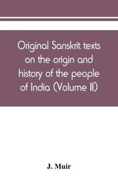 Original Sanskrit texts on the origin and history of the people of India, their religion and institutions (Volume II) - J Muir