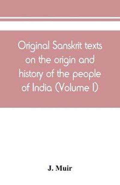 Original Sanskrit texts on the origin and history of the people of India, their religion and institutions (Volume I) - J Muir