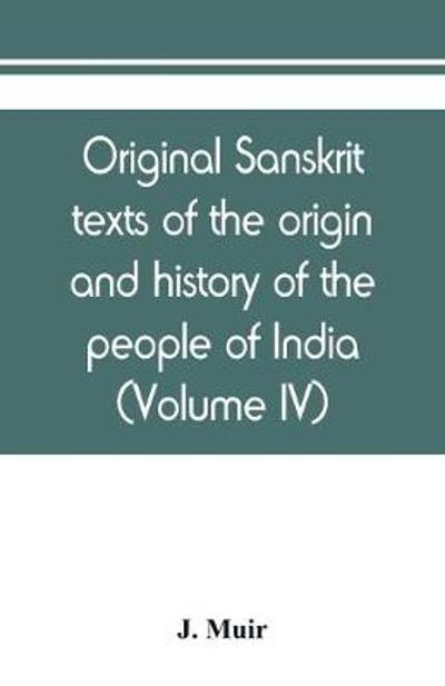 Original sanskrit texts of the origin and history of the people of India, their religion and institutions (Volume IV) - J Muir
