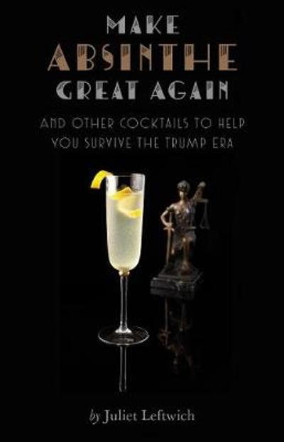 Make Absinthe Great Again and Other Cocktails to Help You Survive the Trump Era - Juliet Leftwich