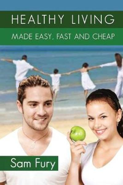 Healthy Living Made Easy, Fast and Cheap - Sam Fury