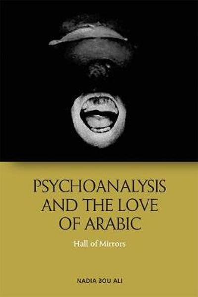 Psychoanalysis and the Love of Arabic - Nadia Bou Ali