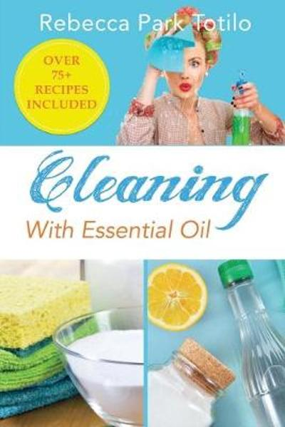 Cleaning With Essential Oil - Rebecca Park Totilo