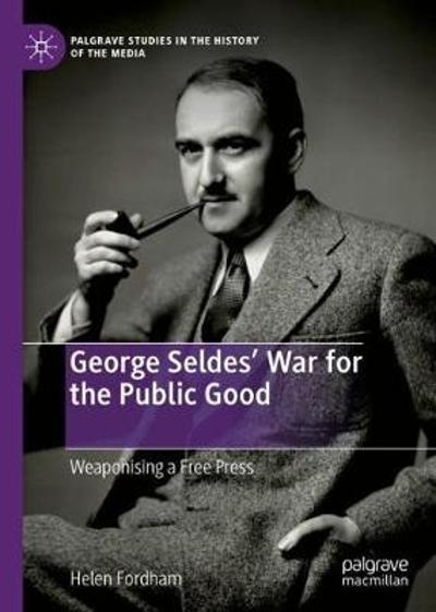 George Seldes' War for the Public Good - Helen Fordham
