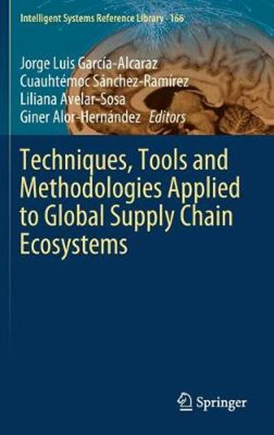 Techniques, Tools and Methodologies Applied to Global Supply Chain Ecosystems - Jorge Luis Garcia-Alcaraz