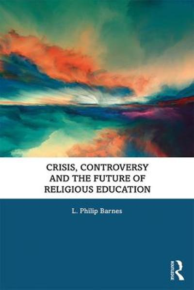 Crisis, Controversy and the Future of Religious Education - L. Philip Barnes