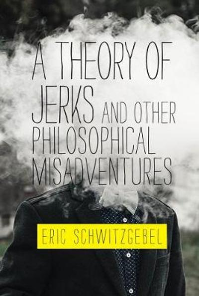 A Theory of Jerks and Other Philosophical Misadventures - Eric Schwitzgebel