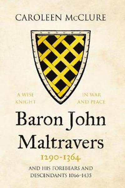 Baron John Maltravers 1290-1364 'A Wise Knight in War and Peace' - Caroleen McClure