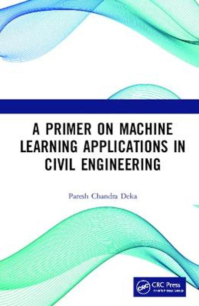 A Primer on Machine Learning Applications in Civil Engineering - Paresh Chandra Deka