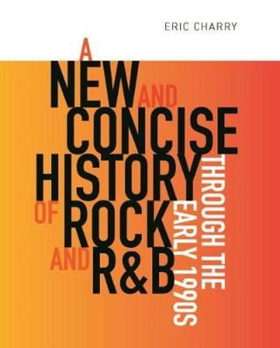 A New and Concise History of Rock and R&B through the Early 1990s - Eric Charry