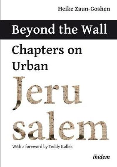 Beyond the Wall - Chapters on Urban Jerusalem - Heike Zaun-goshen