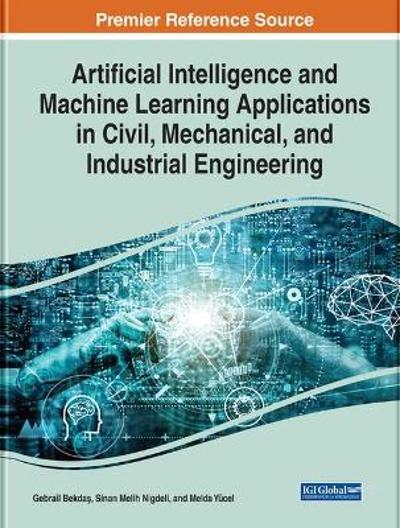 Artificial Intelligence and Machine Learning Applications in Civil, Mechanical, and Industrial Engineering - Gebrail Bekdas