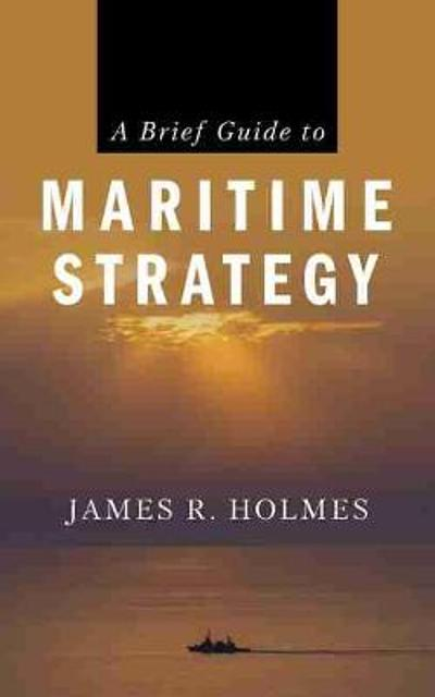 A Brief Guide to Maritime Strategy - James R. Holmes