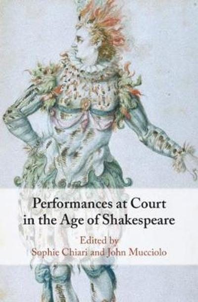 Performances at Court in the Age of Shakespeare - Sophie Chiari