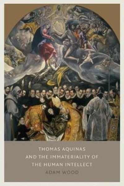 Thomas Aquinas on the Immateriality of the Intellect - Adam Wood