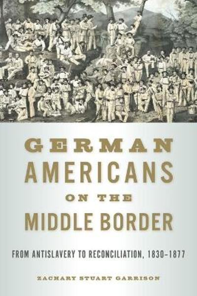 German Americans on the Middle Border - Zachary Stuart Garrison
