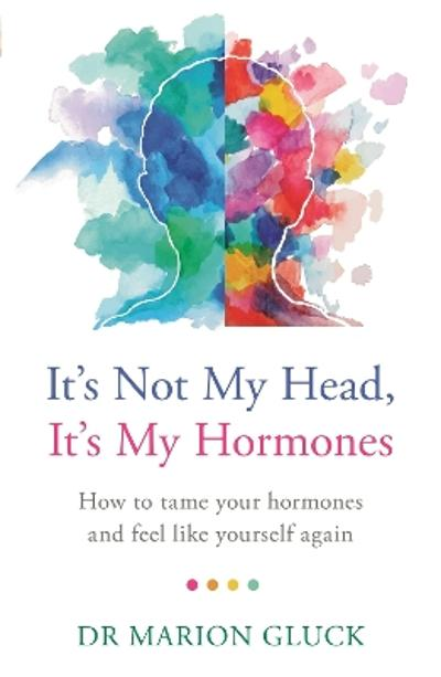 It's Not My Head, It's My Hormones - Dr Marion Gluck