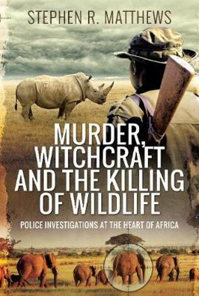 Murder, Witchcraft and the Killing of Wildlife - Stephen Rabey Matthews