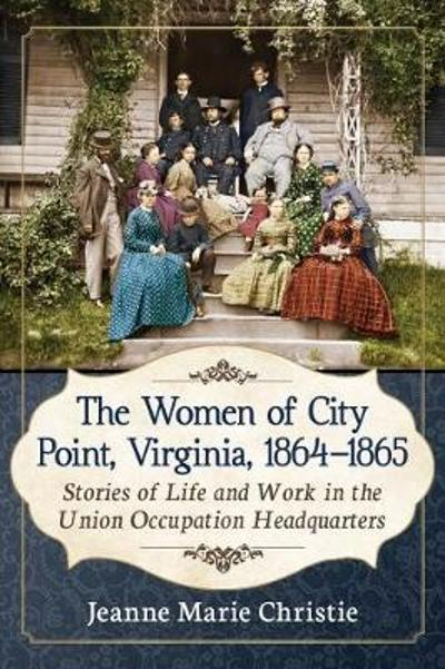 The Women of City Point, Virginia, 1864-1865 - Jeanne Marie Christie